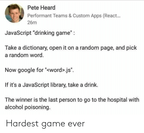 "Hospital: Pete Heard  Performant Teams & Custom Apps (React.  26m  JavaScript ""drinking game"" :  Take a dictionary, open it on a random page, and pick  a random word.  Now google for ""<word>.js"".  If it's a JavaScript library, take a drink.  The winner is the last person to go to the hospital with  alcohol poisoning. Hardest game ever"