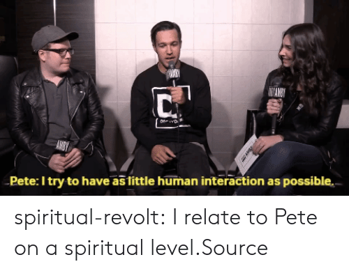 Tumblr, youtube.com, and Blog: Pete: I try to have as tittle human interaction as possible. spiritual-revolt:  I relate to Pete on a spiritual level.Source