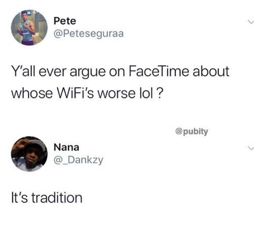Arguing, Facetime, and Lol: Pete  @Peteseguraa  Y'all ever argue on FaceTime about  whose WIFI's worse lol  @pubity  Nana  @_Dankzy  It's tradition