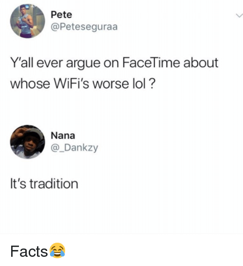 Arguing, Facetime, and Facts: Pete  @Peteseguraa  Y'all ever argue on FaceTime about  whose WiFi's worse lol?  Nana  @_Dankzy  It's tradition Facts😂