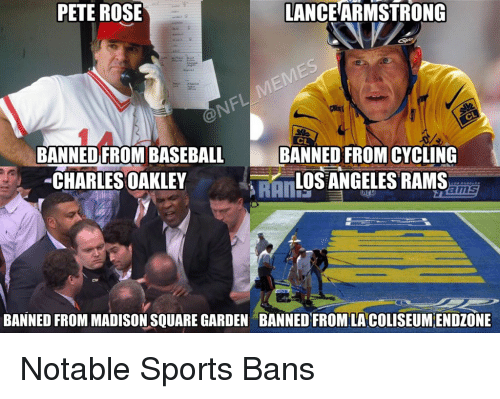 Peted: PETE ROSE  LANCEARMSTRONG  BANNED FROM BASEBA  BANNED FROMCYCLING  CHARLES OAKLEY  LOS ANGELES RAMS  BANNED FROM MADISON SQUARE GARDEN BANNED FROM LA COLISEUMENDZONE Notable Sports Bans