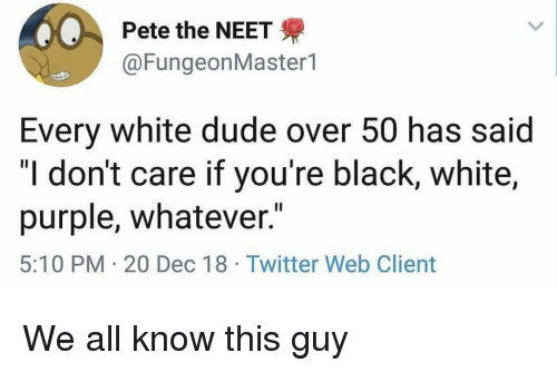 "black & white: Pete the NEET  @FungeonMaster1  Every white dude over 50 has said  ""I don't care if you're black, white,  purple, whatever.""  5:10 PM 20 Dec 18 Twitter Web Client We all know this guy"