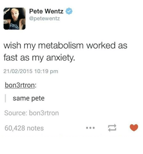 Peted: Pete Wentz  @petewentz  wish my metabolism worked as  fast as my anxiety  21/02/2015 10:19 pm  bon3r tron:  same pete  Source: bon3rtron  60,428 notes