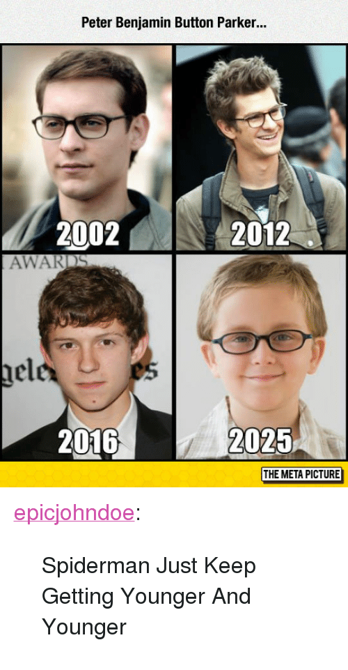 "Benjamin Button: Peter Benjamin Button Parker..  2002N  2012  AWARDS  nel  2016  2025  THE META PICTURE <p><a href=""https://epicjohndoe.tumblr.com/post/172825463374/spiderman-just-keep-getting-younger-and-younger"" class=""tumblr_blog"">epicjohndoe</a>:</p>  <blockquote><p>Spiderman Just Keep Getting Younger And Younger</p></blockquote>"