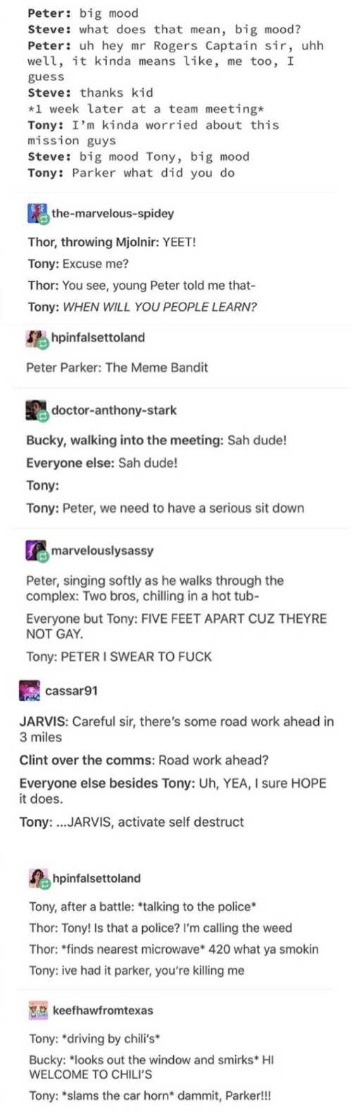 """Chilis, Complex, and Doctor: Peter: big mood  Steve: what does that mean, big mood?  Peter: uh hey mr Rogers Captain sir, uhh  well, it kinda means like, me too, I  guess  Steve: thanks kid  *1 week later at a team meeting*  Tony: I'm kinda worried about this  mission guys  Steve: big mood Tony, big mood  Tony: Parker what did you do  the-marvelous-spidey  Thor, throwing Mjolnir: YEET!  Tony: Excuse me?  Thor: You see, young Peter told me that-  Tony: WHEN WILL YOU PEOPLE LEARN?  hpinfalsettoland  Peter Parker: The Meme Bandit  doctor-anthony-stark  Bucky, walking into the meeting: Sah dude!  Everyone else: Sah dude!  Tony:  Tony: Peter, we need to have a serious sit down  marvelouslysassy  Peter, singing softly as he walks through the  complex: Two bros, chilling in a hot tub-  Everyone but Tony: FIVE FEET APART CUZ THEYRE  NOT GAY  Tony: PETER I SWEAR TO FUCK  cassar91  JARVIS: Careful sir, there's some road work ahead in  3 miles  Clint over the comms: Road work ahead?  Everyone else besides Tony: Uh, YEA, I sure HOPE  it does.  Tony: .JARVIS, activate self destruct  hpinfalsettoland  Tony, after a battle: *talking to the police*  Thor: Tony! Is that a police? I'm calling the weed  Thor: """"finds nearest microwave* 420 what ya smokin  Tony: ive had it parker, you're killing me  keefhawfromtexas  Tony: """"driving by chili's*  Bucky: """"looks out the window and smirks* HI  WELCOME TO CHILI'S  Tony: """"slams the car horn* dammit, Parker!!!"""