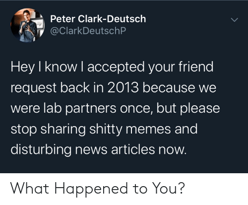 disturbing: Peter Clark-Deutsch  @ClarkDeutschP  Hey I know I accepted your friend  request back in 2013 because we  were lab partners once, but please  stop sharing shitty memes and  disturbing news articles now. What Happened to You?