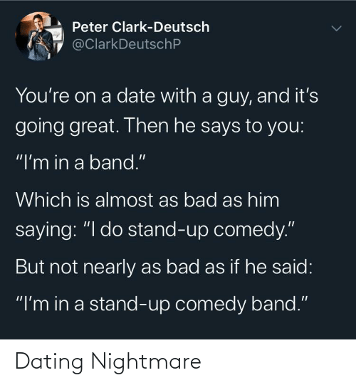 "If He: Peter Clark-Deutsch  @ClarkDeutschP  You're on a date with a guy, and it's  going great. Then he says to you:  ""I'm in a band.""  Which is almost as bad as him  saying: ""I do stand-up comedy.""  But not nearly as bad as if he said:  ""I'm in a stand-up comedy band."" Dating Nightmare"