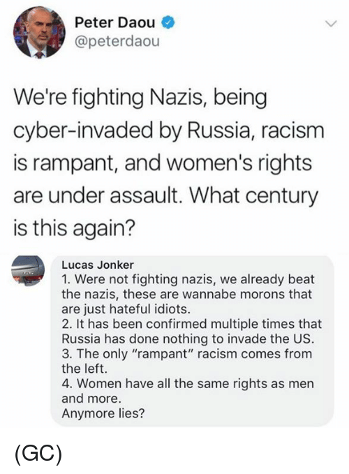 """Memes, Racism, and Wannabe: Peter Daou  @peterdaou  We're fighting Nazis, being  cyber-invaded by Russia, racism  is rampant, and women's rights  are under assault. What century  is this again?  Lucas Jonker  1. Were not fighting nazis, we already beat  the nazis, these are wannabe morons that  are just hateful idiots.  2. It has been confirmed multiple times that  Russia has done nothing to invade the US  3. The only """"rampant"""" racism comes from  the left.  4. Women have all the same rights as men  and more  Anymore lies? (GC)"""