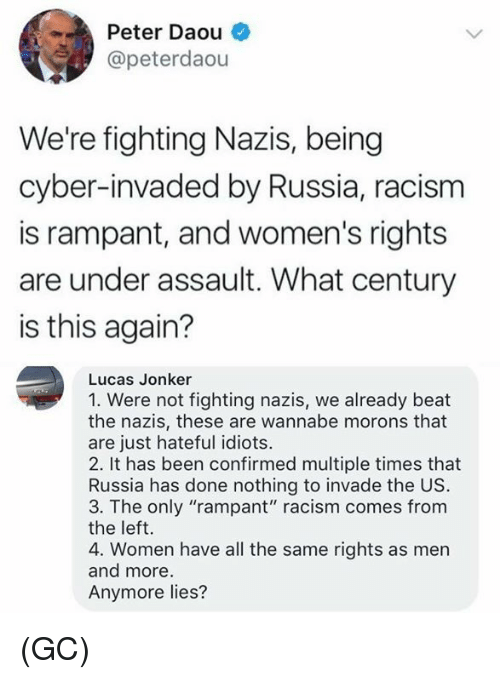 """Memes, Racism, and Wannabe: Peter Daou  @peterdaou  We're fighting Nazis, being  cyber-invaded by Russia, racism  is rampant, and women's rights  are under assault. What century  is this again?  Lucas Jonker  1. Were not fighting nazis, we already beat  the nazis, these are wannabe morons that  are just hateful idiots.  2. It has been confirmed multiple times that  Russia has done nothing to invade the US.  3. The only """"rampant"""" racism comes from  the left.  4. Women have all the same rights as men  and more  Anymore lies? (GC)"""