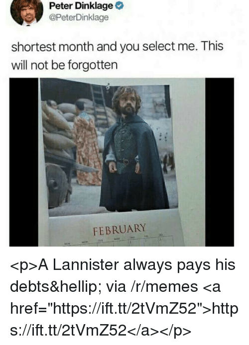 """Peter Dinklage: Peter Dinklage  @PeterDinklage  shortest month and you select me. This  will not be forgotten  FEBRUARY <p>A Lannister always pays his debts&hellip; via /r/memes <a href=""""https://ift.tt/2tVmZ52"""">https://ift.tt/2tVmZ52</a></p>"""