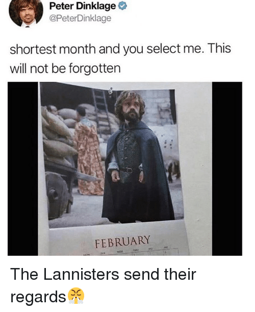 Peter Dinklage: Peter Dinklage  @PeterDinklage  shortest month and you select me. This  will not be forgotten  FEBRUARY The Lannisters send their regards😤