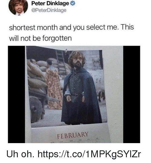 Peter Dinklage: Peter Dinklage  @PeterDinklage  shortest month and you select me. This  will not be forgotten  FEBRUARY Uh oh. https://t.co/1MPKgSYlZr