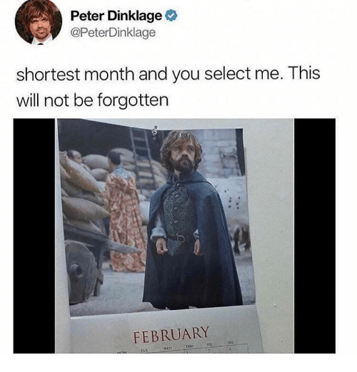 Peter Dinklage: Peter Dinklage  @PeterDinklage  shortest month and you select me. This  will not be forgottern  FEBRUARY  sai