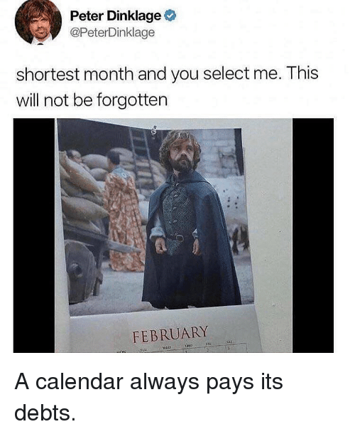 Tuh: Peter Dinklage  @PeterDinklage  shortest month and you select me. This  will not be forgottern  FEBRUARY  TUH A calendar always pays its debts.