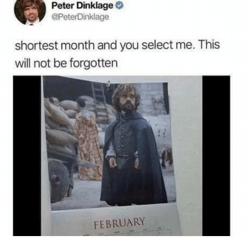 Peter Dinklage: Peter Dinklage  @PeterDinklage  shortest month and you select me. This  will not be forgotten  FEBRUARY