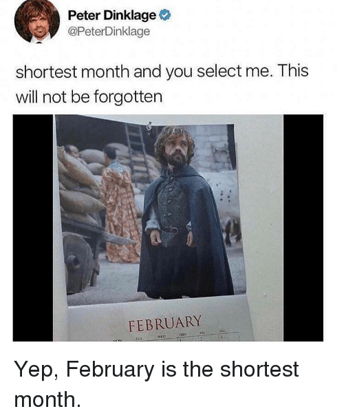 Peter Dinklage: Peter Dinklage  @PeterDinklage  shortest month and you select me. This  will not be forgotten  FEBRUARY Yep, February is the shortest month.