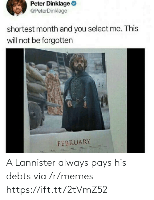 Peter Dinklage: Peter Dinklage  @PeterDinklage  shortest month and you select me. This  will not be forgotten  FEBRUARY A Lannister always pays his debts via /r/memes https://ift.tt/2tVmZ52