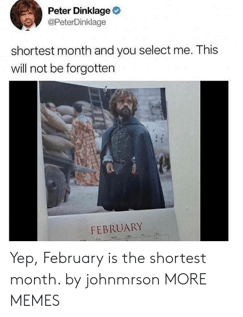 Peter Dinklage: Peter Dinklage  @PeterDinklage  shortest month and you select me. This  will not be forgotten  FEBRUARY Yep, February is the shortest month. by johnmrson MORE MEMES