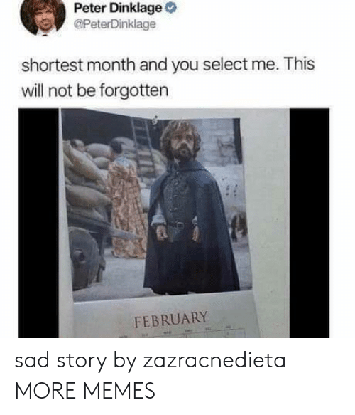 Peter Dinklage: Peter Dinklage  @PeterDinklage  shortest month and you select me. This  will not be forgotten  FEBRUARY sad story by zazracnedieta MORE MEMES