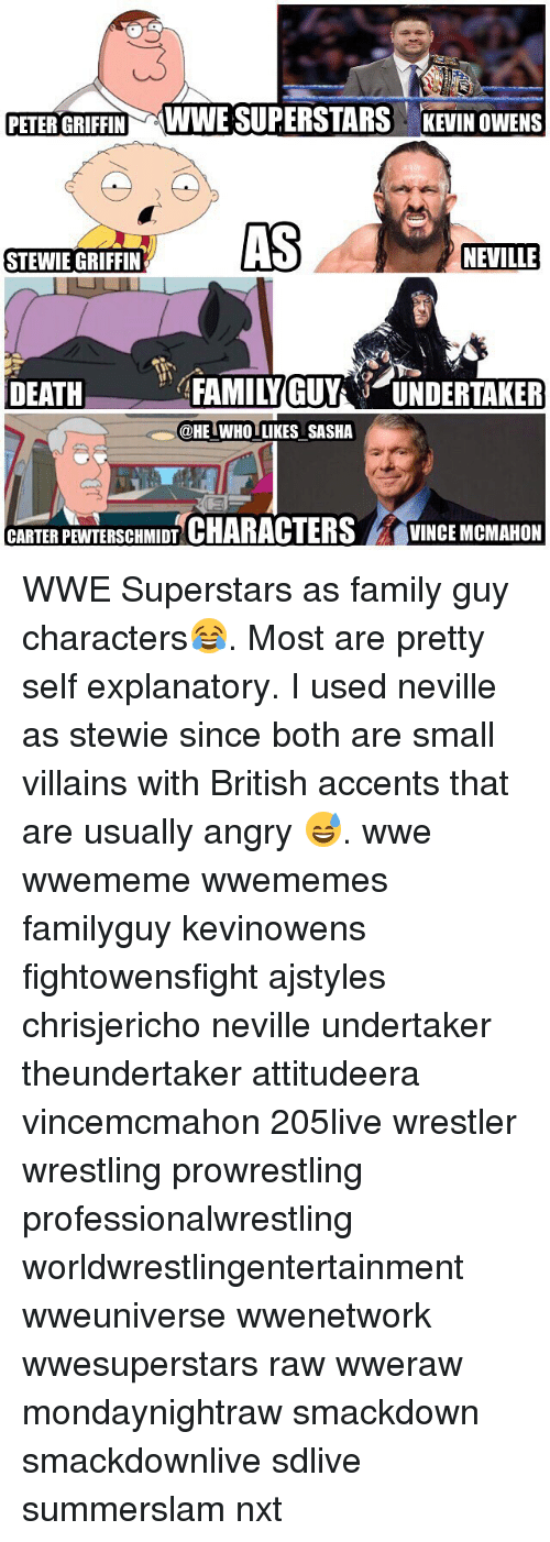 Peter Griffin: PETER GRIFFIN WWE SUPERSTARS KEVIN OWENS  AS  NEVILLE  STEWIE GRIFFIN  DEATFAMILYGUYUNDERTAKER  @HE IWHO LIKES SASHA  CARTERPEWTERSCHMIDT CHARACTERSVINCE MCMAHON WWE Superstars as family guy characters😂. Most are pretty self explanatory. I used neville as stewie since both are small villains with British accents that are usually angry 😅. wwe wwememe wwememes familyguy kevinowens fightowensfight ajstyles chrisjericho neville undertaker theundertaker attitudeera vincemcmahon 205live wrestler wrestling prowrestling professionalwrestling worldwrestlingentertainment wweuniverse wwenetwork wwesuperstars raw wweraw mondaynightraw smackdown smackdownlive sdlive summerslam nxt