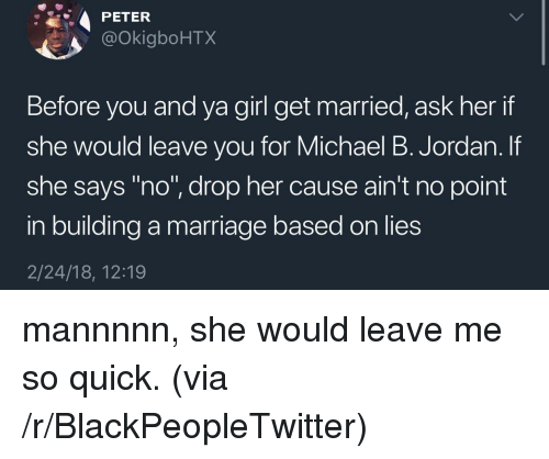 """Michael B. Jordan: PETER  @OkigboHTX  Before you and ya girl get married, ask her if  she would leave vou for Michael B. Jordan. If  she says """"no"""", drop her cause ain't no point  in building a marriage based on lies  2/24/18, 12:19 <p>mannnnn, she would leave me so quick. (via /r/BlackPeopleTwitter)</p>"""