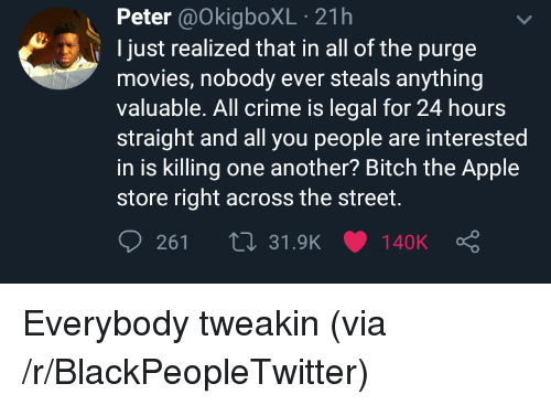 Apple, Bitch, and Blackpeopletwitter: Peter@OkigboXL 21h  just realized that in all of the purge  movies, nobody ever steals anything  valuable. All crime is legal for 24 hours  straight and all you people are interested  in is killing one another? Bitch the Apple  store right across the street. Everybody tweakin (via /r/BlackPeopleTwitter)
