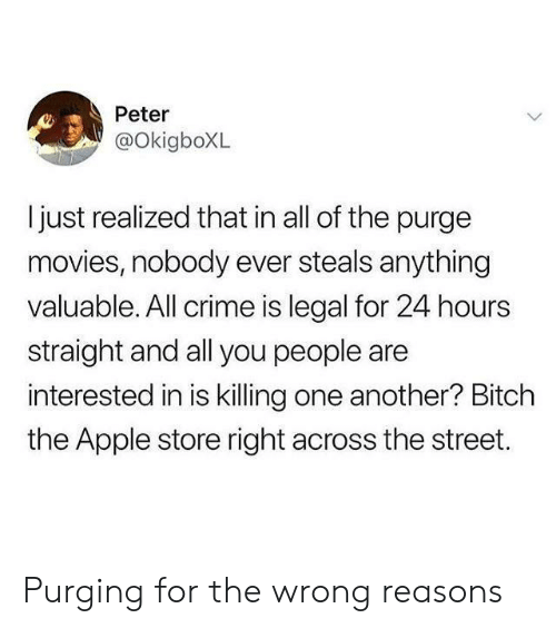 You People: Peter  @OkigboXL  ljust realized that in all of the purge  movies, nobody ever steals anything  valuable. All crime is legal for 24 hours  straight and all you people are  interested in is killing one another? Bitch  the Apple store right across the street. Purging for the wrong reasons