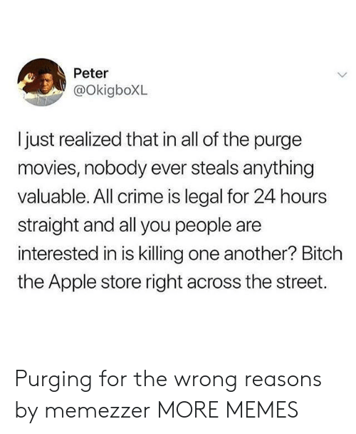 You People: Peter  @OkigboXL  ljust realized that in all of the purge  movies, nobody ever steals anything  valuable. All crime is legal for 24 hours  straight and all you people are  interested in is killing one another? Bitch  the Apple store right across the street. Purging for the wrong reasons by memezzer MORE MEMES
