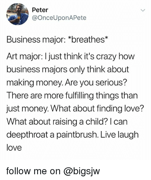 Making Money: Peter  @OnceUponAPete  Business major: *breathes*  Art major: I just think it's crazy how  business majors only think about  making money. Are you serious?  There are more fulfilling things than  just money. What about finding love?  What about raising a child? I can  deepthroat a paintbrush. Live laugh  love follow me on @bigsjw