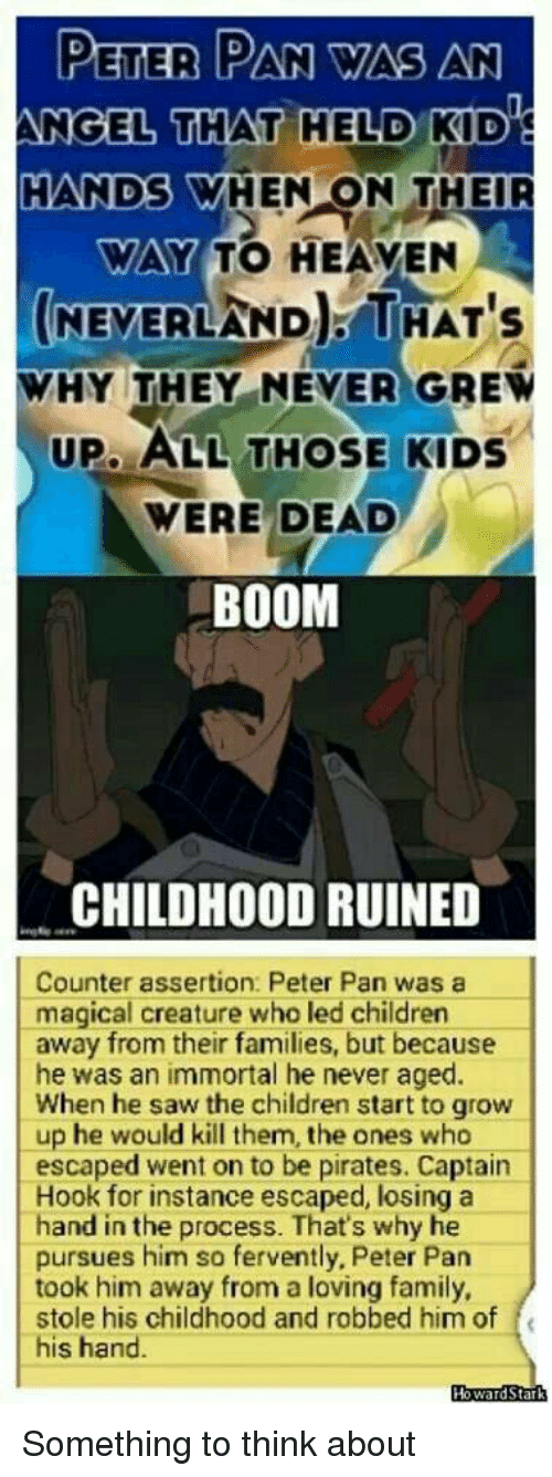 Memes, Peter Pan, and Pirates: PETER PAN WAS AN  ANGEL THAT HELD KD  HANDS WHEN ON THEIR  WAY TO HEAVEN  (NEVERLAND THAT's  WHY THEY NEVER GREW  UP, ALL THOSE KIDS  WERE DEAD  BOOM  CHILDHOOD RUINED  Counter assertion: Peter Pan was a  magical creature who led children  away from their families, but because  he was an immortal he never aged.  When he saw the children start to grow  up he would kill them, the ones who  escaped went on to be pirates. Captain  Hook for instance escaped, losing a  hand in the process. That's why he  pursues him so fervently, Peter Pan  took him away from a loving family,  stole his childhood and robbed him of  his hand.  Howard S Something to think about