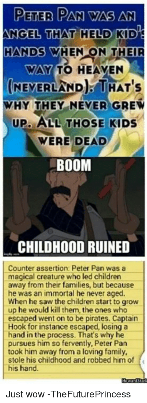 Children, Family, and Heaven: PETER PAN WAS AN  NGEL THAT HELD KID  HANDS WHEN ON THE  WAY TO HEAVEN  NEYERLAND. THAT's  WHY THEY NEVER GREW  UP.ALL THOSE KIDS  VERE DEAD  BOOM  CHILDHOOD RUINED  Counter assertion: Peter Pan was a  magical creature who led children  away from their families, but because  he was an immortal he never aged.  When he saw the children start to grow  up he would kill them, the ones who  escaped went on to be pirates. Captain  Hook for instance escaped, losing a  hand in the process. That's why he  pursues him so fervently, Peter Pan  took him away from a loving family,  stole his childhood and robbed him of f  his hand Just wow -TheFuturePrincess