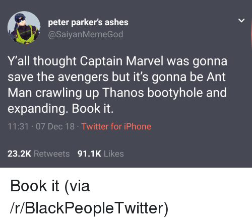 Blackpeopletwitter, Iphone, and Twitter: peter parker's ashes  @SaiyanMemeGod  Y'all thought Captain Marvel was gonna  save the avengers but it's gonna be Ant  Man crawling up Thanos bootyhole and  expanding. Book it.  11:31 07 Dec 18 Twitter for iPhone  23.2K Retweets 91.1K Likes Book it (via /r/BlackPeopleTwitter)