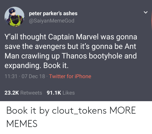 Book It: peter parker's ashes  @SaiyanMemeGod  Y'all thought Captain Marvel was gonna  save the avengers but it's gonna be Ant  Man crawling up Thanos bootyhole and  expanding. Book it.  11:31 07 Dec 18 Twitter for iPhone  23.2K Retweets 91.1K Likes Book it by clout_tokens MORE MEMES