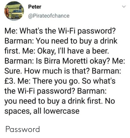 barman: Peter  @Pirateofchance  Me: What's the Wi-Fi password?  Barman: You need to buy a drink  first. Me: Okay, I'll have a beer.  Barman: Is Birra Moretti okay? Me  Sure. How much is that? Barman:  £3. Me: There you go. So what's  the Wi-Fi password? Barman:  you need to buy a drink first. No  spaces, all lowercase Password