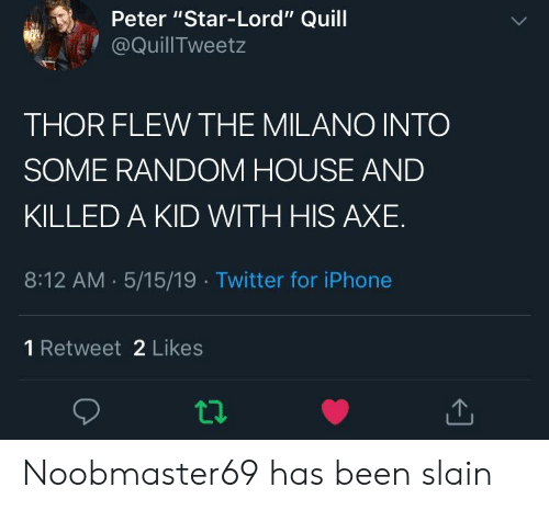 "Iphone, Twitter, and House: Peter ""Star-Lord"" Quill  @QuillTweetz  THOR FLEW THE MILANO INTO  SOME RANDOM HOUSE AND  KILLED A KID WITH HIS AXE  8:12 AM 5/15/19 Twitter for iPhone  1 Retweet 2 Likes Noobmaster69 has been slain"