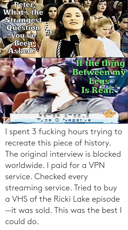 the thing: Peter,  What s the  Strangest  Question  you ve  Been  Asked?  If the thing  Between my  Legs  Is Real  Tyee O Negatve I spent 3 fucking hours trying to recreate this piece of history. The original interview is blocked worldwide. I paid for a VPN service. Checked every streaming service. Tried to buy a VHS of the Ricki Lake episode—it was sold. This was the best I could do.