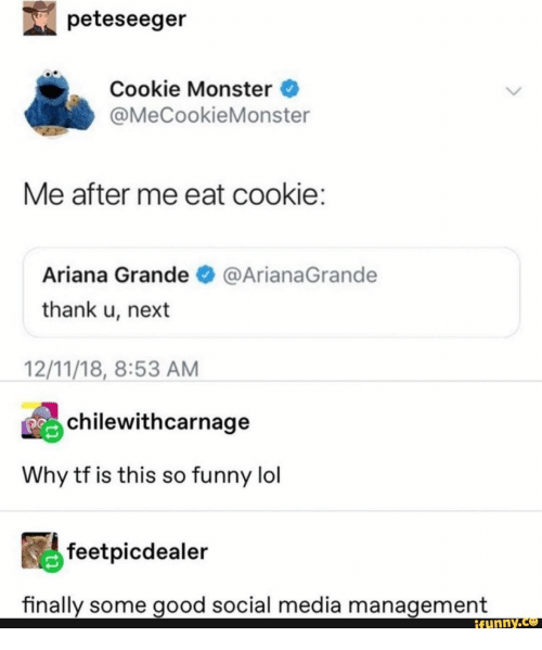 So Funny: peteseeger  Cookie Monster  @MeCookieMonster  Me after me eat cookie:  Ariana Grande  @ArianaGrande  thank u, next  12/11/18, 8:53 AM  chilewithcarnage  Why tf is this so funny lol  feetpicdealer  finally some good social media management  ifunny.co