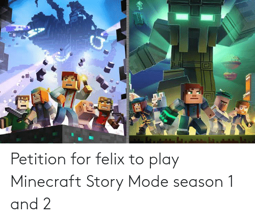 season 1: Petition for felix to play Minecraft Story Mode season 1 and 2