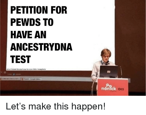 How To, Test, and How: PETITION FOR  PEWDS TO  HAVE AN  ANCESTRYDNA  TEST  else I dent inow how to use this tenplate  nonick  012