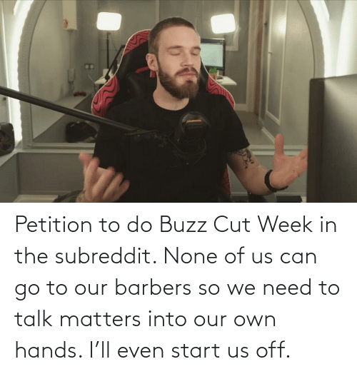 buzz: Petition to do Buzz Cut Week in the subreddit. None of us can go to our barbers so we need to talk matters into our own hands. I'll even start us off.