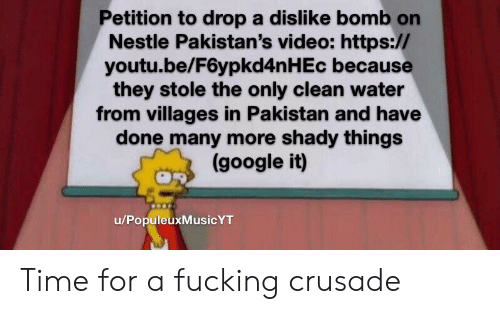Fucking, Google, and Reddit: Petition to drop a dislike bomb on  Nestle Pakistan's video: https://  youtu.be/F6ypkd4n H Ec because  they stole the only clean water  from villages in Pakistan and have  done many more shady things  (google it)  u/PopuleuxMusicYT Time for a fucking crusade