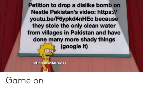 Google, Game, and Pakistan: Petition to drop a dislike bomb on  Nestle Pakistan's video: https://  youtu.be/F6ypkd4n H Ec because  they stole the only clean water  from villages in Pakistan and have  done many more shady things  (google it)  u/PopuleuxMusicYT Game on