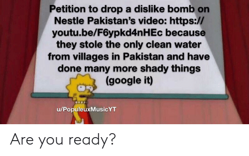 Google, Pakistan, and Video: Petition to drop a dislike bomb on  Nestle Pakistan's video: https://  youtu.be/F6ypkd4n H Ec because  they stole the only clean water  from villages in Pakistan and have  done many more shady things  (google it)  u/PopuleuxMusicYT Are you ready?
