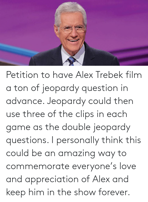 ton: Petition to have Alex Trebek film a ton of jeopardy question in advance. Jeopardy could then use three of the clips in each game as the double jeopardy questions. I personally think this could be an amazing way to commemorate everyone's love and appreciation of Alex and keep him in the show forever.