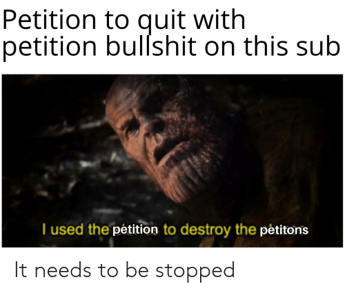 Bullshit, Petition, and Used: Petition to quit with  petition bullshit on this sub  T used the petition to destroy the pêtitons It needs to be stopped