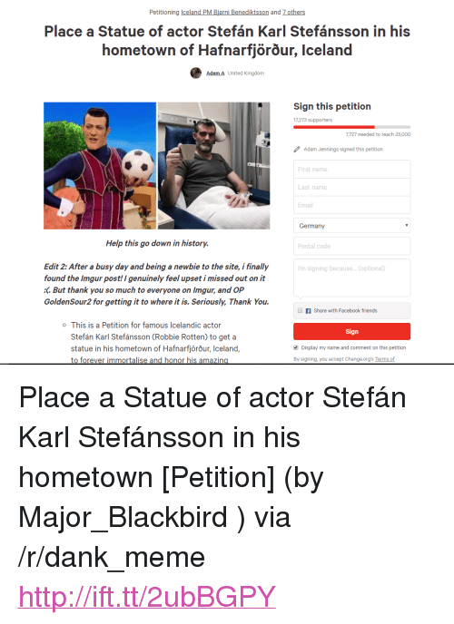"""Icelandic: Petitioning celand PM Biarni Benediktsson and 7 others  Place a Statue of actor Stefán Karl Stefánsson in his  hometown of Hafnarfjorour, Iceland  Adem A United Kingdorm  Sign this petition  17,273 supporters  7,727 needed to reach 25,000  Adam Jennings signed this petition  First name  Last name  Email  Germany  Help this go down in history.  Postal code  Edit 2: After a busy day and being a newbie to the site, i finally  found the Imgur post! I genuinely feel upset i missed out on it  :C But thank you so much to everyone on Imgur, and OP  GoldenSour2 for getting it to where it is. Seriously, Thank You.  'm signing because... (optional)  f Share with Facebook friends  o This is a Petition for famous Icelandic actor  Sign  Stefán Karl Stefánsson (Robbie Rotten) to get a  statue in his hometown of Hafnarfjörõur, Iceland,  to forever immortalise and honor his amazin  Display my name and comment on this petition  By signing, you accept Change.org's Terms of <p>Place a Statue of actor Stefán Karl Stefánsson in his hometown [Petition] (by Major_Blackbird ) via /r/dank_meme <a href=""""http://ift.tt/2ubBGPY"""">http://ift.tt/2ubBGPY</a></p>"""