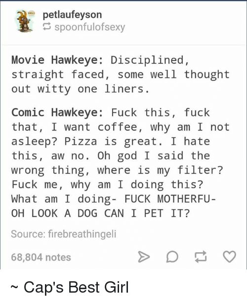 Straight Faces: petlaufeyson  spoonfulofsexy  Movie Hawkeye: Disciplined  straight faced, some well thought  out witty one liners.  Comic Hawkeye: Fuck this, fuck  that  I want coffee, why am I not  asleep? Pizza is great. I hate  this  aw no. Oh god I said the  wrong thing, where is my filter?  Fuck me, why am I doing this?  What am I doing FUCK MOTHERFU  OH LOOK A DOG CAN I PET IT?  Source: firebreathingeli  68,804 notes ~ Cap's Best Girl