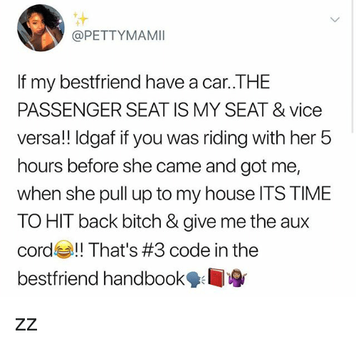 Bitch, Memes, and My House: @PETTYMAMI  If my bestfriend have a car..THE  PASSENGER SEAT IS MY SEAT & vice  versa!! Idgaf if you was riding with her 5  hours before she came and got me,  when she pull up to my house ITS TIME  TO HIT back bitch & give me the aux  cord That's #3 code in the  bestfriend handbook zz