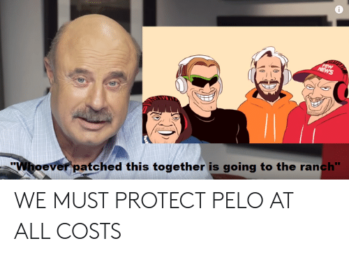 """News, All, and This: PEW  NEWS  """"Whoever patched this together is going to the ranch"""" WE MUST PROTECT PELO AT ALL COSTS"""