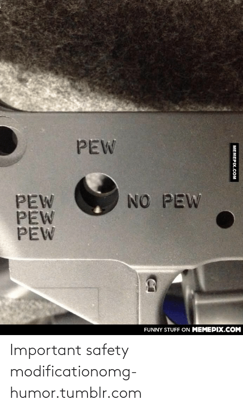 Modification: PEW  PEW  PEW  PEW  NO PEW  FUNNY STUFF ON MEMEPIX.COM  МЕМЕРIХ.Сом Important safety modificationomg-humor.tumblr.com
